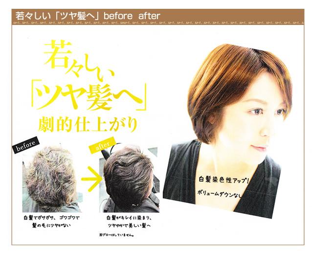 若々しい「ツヤ髪へ」before  after 若々しい「ツヤ髪へ」劇的仕上がり 「before・・・白髪でガサガサ、ゴワゴワで髪の毛にツヤがない」「after・・・白髪がキレイに染まり、ツヤやかで美しい髪へ」白髪染色性アップ!ボリュームダウンなし